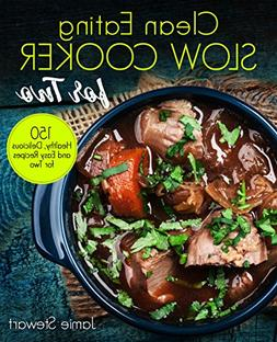 Clean Eating Slow Cooker for Two: 150 Healthy, Delicious and