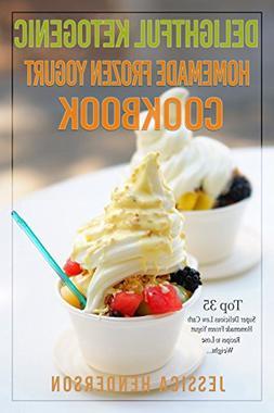 Delightful Ketogenic Homemade Frozen Yogurt Cookbook: Top 35