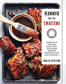 Dinner in an Instant: 75 Modern Recipes for Your Pressure Co