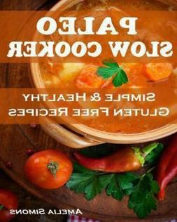 Paleo Slow Cooker : Simple and Healthy Gluten Free Recipes
