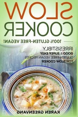 Slow Cooker: 100% GLUTEN-FREE VEGAN!: Irresistibly Good & Su