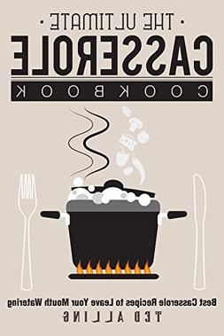 The Ultimate Casserole Cookbook: Best Casserole Recipes to L